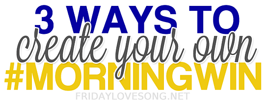 Create your own #morningwin | fridaylovesong.net