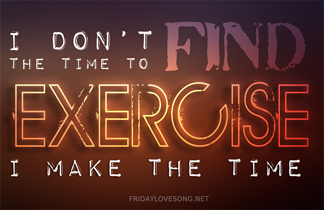 I don't find the time to exercise, I make the time | fridaylovesong.net